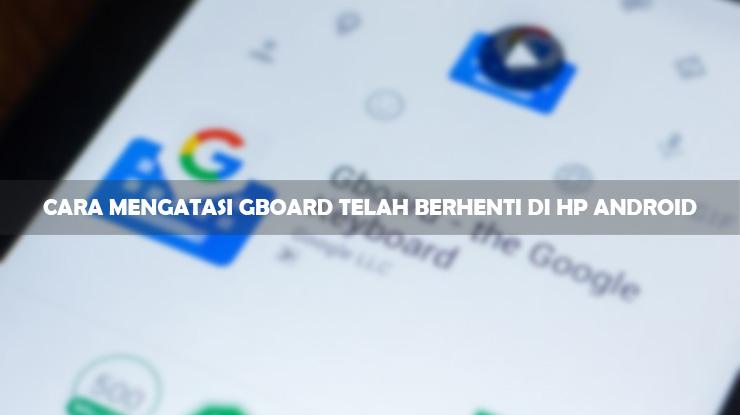 Cara Mengatasi Gboard Telah Berhenti di HP Android