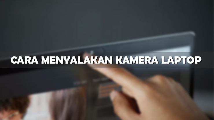 Cara Menyalakan Kamera Laptop Windows 7 8 dan 10